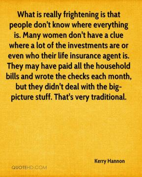 What is really frightening is that people don't know where everything is. Many women don't have a clue where a lot of the investments are or even who their life insurance agent is. They may have paid all the household bills and wrote the checks each month, but they didn't deal with the big-picture stuff. That's very traditional.