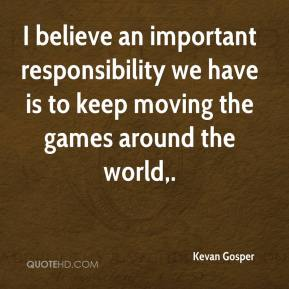 I believe an important responsibility we have is to keep moving the games around the world.