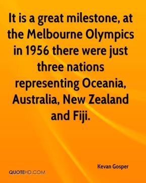 Kevan Gosper  - It is a great milestone, at the Melbourne Olympics in 1956 there were just three nations representing Oceania, Australia, New Zealand and Fiji.