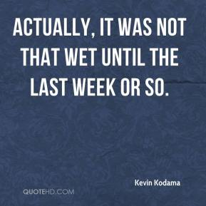 Kevin Kodama  - Actually, it was not that wet until the last week or so.
