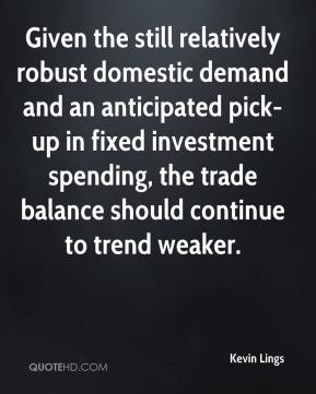 Kevin Lings  - Given the still relatively robust domestic demand and an anticipated pick-up in fixed investment spending, the trade balance should continue to trend weaker.