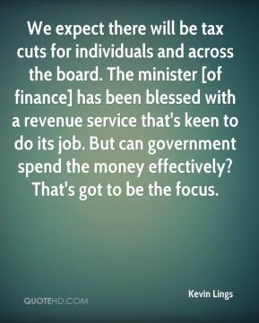 Kevin Lings  - We expect there will be tax cuts for individuals and across the board. The minister [of finance] has been blessed with a revenue service that's keen to do its job. But can government spend the money effectively? That's got to be the focus.