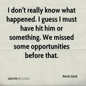 Kevin Lisch  - I don't really know what happened. I guess I must have hit him or something. We missed some opportunities before that.