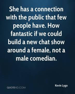 She has a connection with the public that few people have. How fantastic if we could build a new chat show around a female, not a male comedian.