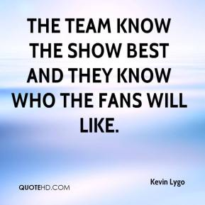 Kevin Lygo  - The team know the show best and they know who the fans will like.