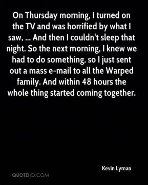 Kevin Lyman  - On Thursday morning, I turned on the TV and was horrified by what I saw, ... And then I couldn't sleep that night. So the next morning, I knew we had to do something, so I just sent out a mass e-mail to all the Warped family. And within 48 hours the whole thing started coming together.