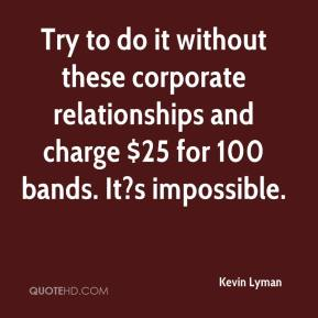 Kevin Lyman  - Try to do it without these corporate relationships and charge $25 for 100 bands. It?s impossible.