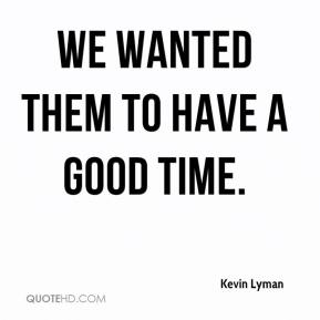 Kevin Lyman  - We wanted them to have a good time.