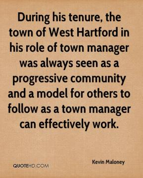 Kevin Maloney  - During his tenure, the town of West Hartford in his role of town manager was always seen as a progressive community and a model for others to follow as a town manager can effectively work.
