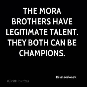 Kevin Maloney  - The Mora brothers have legitimate talent. They both can be champions.