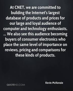 Kevin McKenzie  - At CNET, we are committed to building the Internet's largest database of products and prices for our large and loyal audience of computer and technology enthusiasts, ... We also see this audience becoming buyers of consumer electronics who place the same level of importance on reviews, pricing and comparisons for these kinds of products.