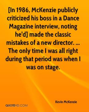 Kevin McKenzie  - [In 1986, McKenzie publicly criticized his boss in a Dance Magazine interview, noting he'd] made the classic mistakes of a new director. ... The only time I was all right during that period was when I was on stage.