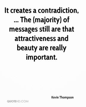 Kevin Thompson  - It creates a contradiction, ... The (majority) of messages still are that attractiveness and beauty are really important.