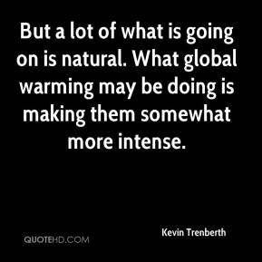 Kevin Trenberth  - But a lot of what is going on is natural. What global warming may be doing is making them somewhat more intense.
