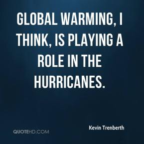 Kevin Trenberth  - Global warming, I think, is playing a role in the hurricanes.