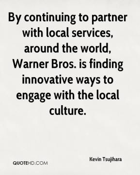 Kevin Tsujihara  - By continuing to partner with local services, around the world, Warner Bros. is finding innovative ways to engage with the local culture.