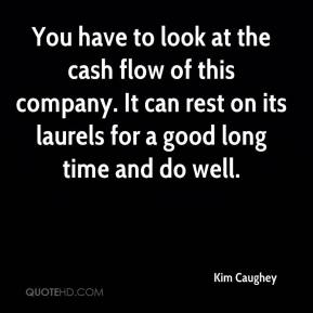 Kim Caughey  - You have to look at the cash flow of this company. It can rest on its laurels for a good long time and do well.