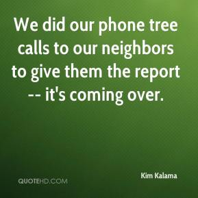 Kim Kalama  - We did our phone tree calls to our neighbors to give them the report -- it's coming over.