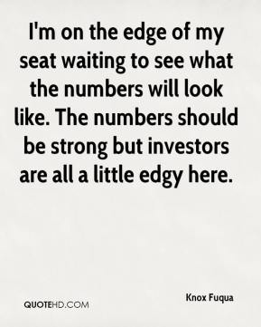 Knox Fuqua  - I'm on the edge of my seat waiting to see what the numbers will look like. The numbers should be strong but investors are all a little edgy here.