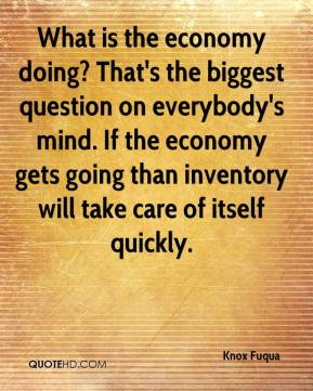 Knox Fuqua  - What is the economy doing? That's the biggest question on everybody's mind. If the economy gets going than inventory will take care of itself quickly.