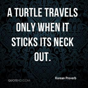 A turtle travels only when it sticks its neck out.