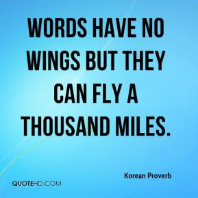 Korean Proverb  - Words have no wings but they can fly a thousand miles.