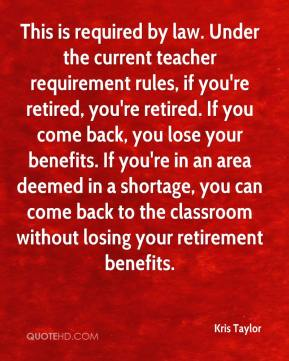 Kris Taylor  - This is required by law. Under the current teacher requirement rules, if you're retired, you're retired. If you come back, you lose your benefits. If you're in an area deemed in a shortage, you can come back to the classroom without losing your retirement benefits.