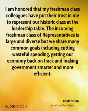 Kristi Noem - I am honored that my freshman class colleagues have put their trust in me to represent our historic class at the leadership table. The incoming freshman class of Representatives is large and diverse but we share many common goals including cutting wasteful spending, getting our economy back on track and making government smarter and more efficient.