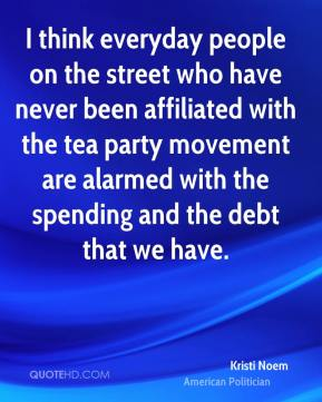Kristi Noem - I think everyday people on the street who have never been affiliated with the tea party movement are alarmed with the spending and the debt that we have.