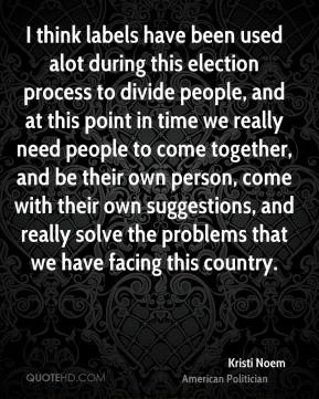Kristi Noem - I think labels have been used alot during this election process to divide people, and at this point in time we really need people to come together, and be their own person, come with their own suggestions, and really solve the problems that we have facing this country.