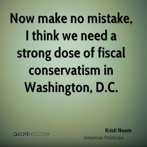 Kristi Noem - Now make no mistake, I think we need a strong dose of fiscal conservatism in Washington, D.C.
