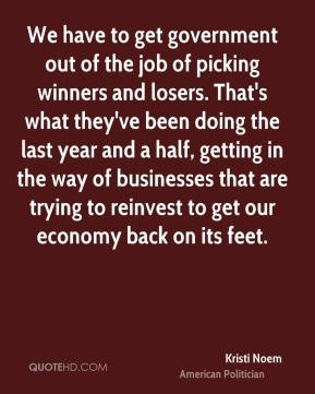 Kristi Noem - We have to get government out of the job of picking winners and losers. That's what they've been doing the last year and a half, getting in the way of businesses that are trying to reinvest to get our economy back on its feet.