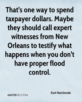 Kurt Harclerode  - That's one way to spend taxpayer dollars. Maybe they should call expert witnesses from New Orleans to testify what happens when you don't have proper flood control.