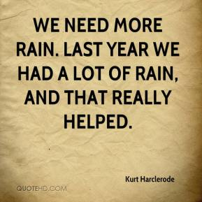 We need more rain. Last year we had a lot of rain, and that really helped.