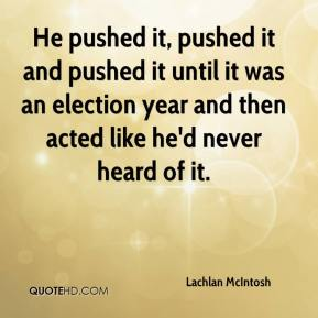 Lachlan McIntosh  - He pushed it, pushed it and pushed it until it was an election year and then acted like he'd never heard of it.