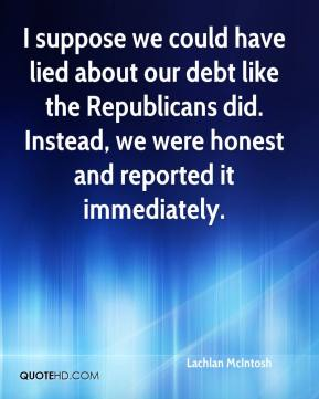 I suppose we could have lied about our debt like the Republicans did. Instead, we were honest and reported it immediately.