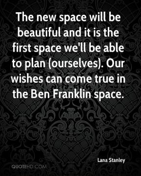 Lana Stanley  - The new space will be beautiful and it is the first space we'll be able to plan (ourselves). Our wishes can come true in the Ben Franklin space.