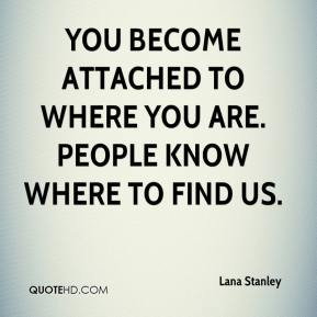 Lana Stanley  - You become attached to where you are. People know where to find us.