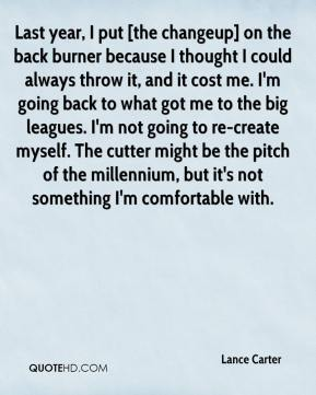 Lance Carter  - Last year, I put [the changeup] on the back burner because I thought I could always throw it, and it cost me. I'm going back to what got me to the big leagues. I'm not going to re-create myself. The cutter might be the pitch of the millennium, but it's not something I'm comfortable with.