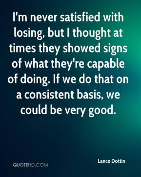 I'm never satisfied with losing, but I thought at times they showed signs of what they're capable of doing. If we do that on a consistent basis, we could be very good.