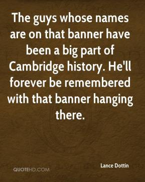 The guys whose names are on that banner have been a big part of Cambridge history. He'll forever be remembered with that banner hanging there.