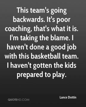 This team's going backwards. It's poor coaching, that's what it is. I'm taking the blame. I haven't done a good job with this basketball team. I haven't gotten the kids prepared to play.