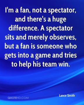 I'm a fan, not a spectator, and there's a huge difference. A spectator sits and merely observes, but a fan is someone who gets into a game and tries to help his team win.