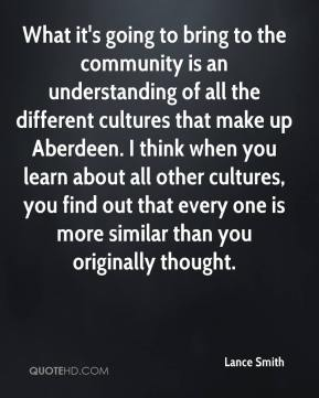 What it's going to bring to the community is an understanding of all the different cultures that make up Aberdeen. I think when you learn about all other cultures, you find out that every one is more similar than you originally thought.
