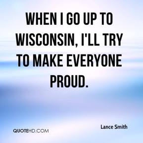 Lance Smith  - When I go up to Wisconsin, I'll try to make everyone proud.