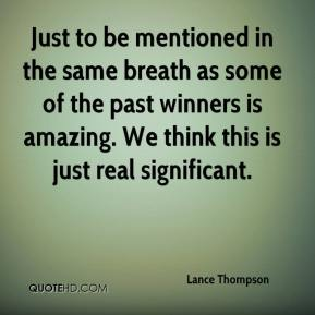 Lance Thompson  - Just to be mentioned in the same breath as some of the past winners is amazing. We think this is just real significant.