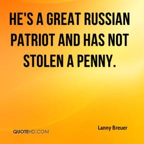 Lanny Breuer  - He's a great Russian patriot and has not stolen a penny.