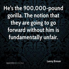 Lanny Breuer  - He's the 900,000-pound gorilla. The notion that they are going to go forward without him is fundamentally unfair.