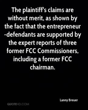 Lanny Breuer  - The plaintiff's claims are without merit, as shown by the fact that the entrepreneur-defendants are supported by the expert reports of three former FCC Commissioners, including a former FCC chairman.