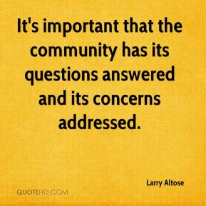 Larry Altose  - It's important that the community has its questions answered and its concerns addressed.